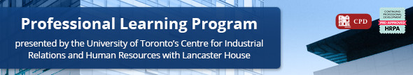 Professional Learning Programs, presented by the University of Toronto's Centre for Industrial Relations and Human Resources with Lancaster House